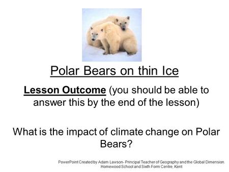Polar Bears on thin Ice Lesson Outcome (you should be able to answer this by the end of the lesson) What is the impact of climate change on Polar Bears?
