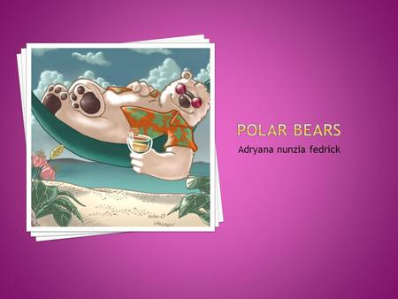 Adryana nunzia fedrick. habitats The climate effects the habitats, because it gets to hot and the ice melts. The polar bears will have to swim and if.