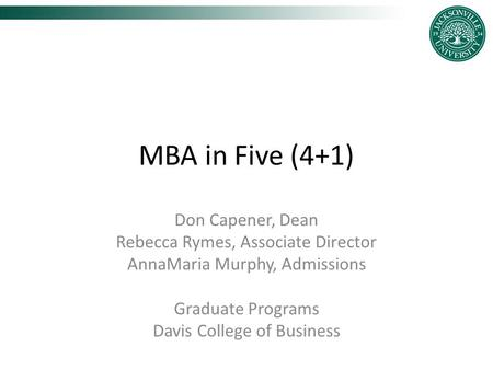 MBA in Five (4+1) Don Capener, Dean Rebecca Rymes, Associate Director AnnaMaria Murphy, Admissions Graduate Programs Davis College of Business.