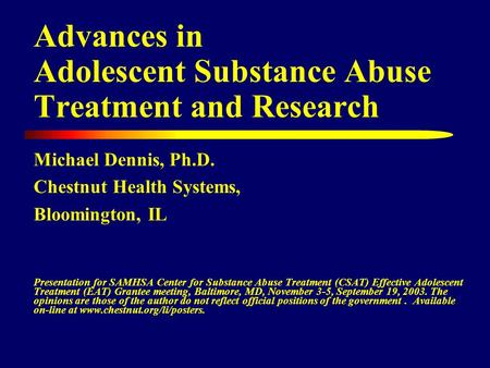 Advances in Adolescent Substance Abuse Treatment and Research Michael Dennis, Ph.D. Chestnut Health Systems, Bloomington, IL Presentation for SAMHSA Center.