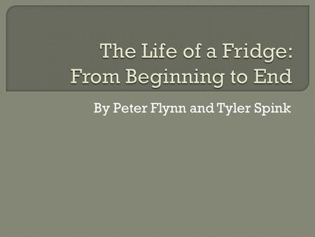 By Peter Flynn and Tyler Spink.  Stewardship and Sustainability  From view of producer and consumer  Life of a Fridge: Part 1:  Materials used in.