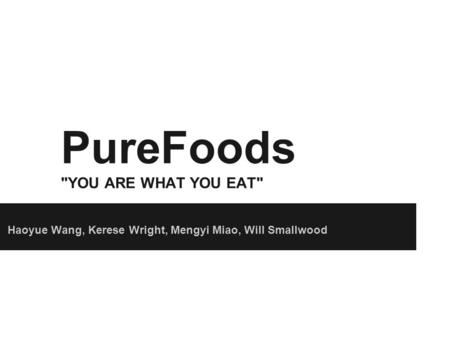 PureFoods YOU ARE WHAT YOU EAT Haoyue Wang, Kerese Wright, Mengyi Miao, Will Smallwood.