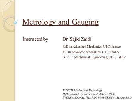 Metrology and Gauging Instructed by: Dr. Sajid Zaidi PhD in Advanced Mechanics, UTC, France MS in Advanced Mechanics, UTC, France B.Sc. in Mechanical Engineering,