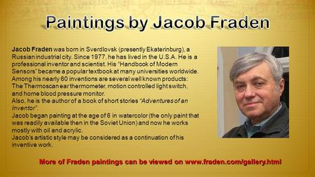 Jacob Fraden was born in Sverdlovsk (presently Ekaterinburg), a Russian industrial city. Since 1977, he has lived in the U.S.A. He is a professional inventor.