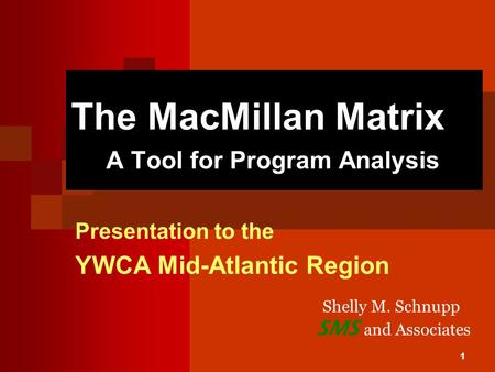 1 The MacMillan Matrix A Tool for Program Analysis Presentation to the YWCA Mid-Atlantic Region SMS and Associates Shelly M. Schnupp.