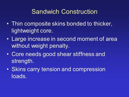 Sandwich Construction Thin composite skins bonded to thicker, lightweight core. Large increase in second moment of area without weight penalty. Core needs.
