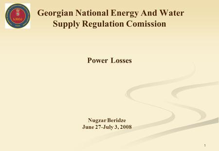 1 Georgian National Energy And Water Supply Regulation Comission Power Losses Nugzar Beridze June 27-July 3, 2008.