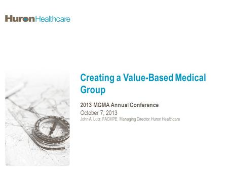 Creating a Value-Based Medical Group 2013 MGMA Annual Conference October 7, 2013 John A. Lutz, FACMPE, Managing Director, Huron Healthcare.
