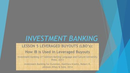 INVESTMENT BANKING LESSON 5 LEVERAGED BUYOUTS (LBO's): How IB is Used in Leveraged Buyouts Investment Banking (2 nd edition) Beijing Language and Culture.