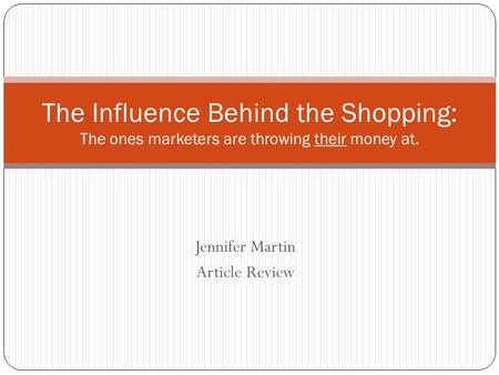 Jennifer Martin Article Review The Influence Behind the Shopping: The ones marketers are throwing their money at.
