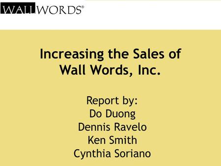 Increasing the Sales of Wall Words, Inc. Report by: Do Duong Dennis Ravelo Ken Smith Cynthia Soriano.