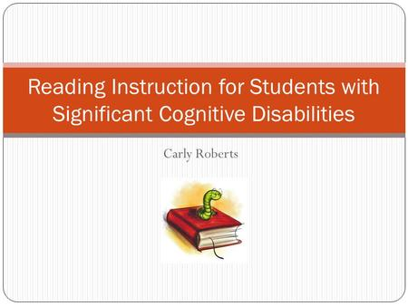 Carly Roberts Reading Instruction for Students with Significant Cognitive Disabilities.