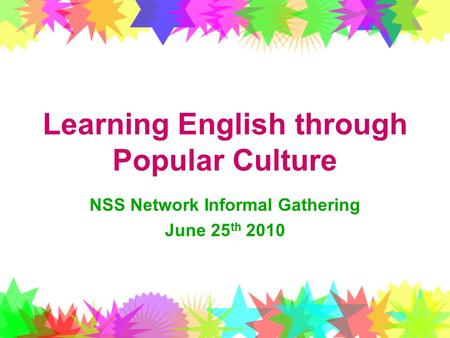 Learning English through Popular Culture NSS Network Informal Gathering June 25 th 2010.
