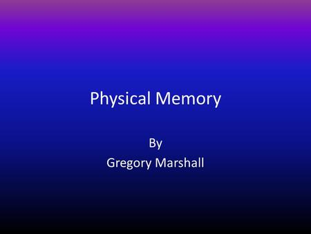 Physical Memory By Gregory Marshall. MEMORY HIERARCHY.