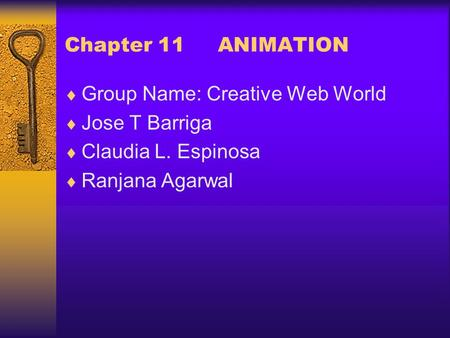 Chapter 11 ANIMATION  Group Name: Creative Web World  Jose T Barriga  Claudia L. Espinosa  Ranjana Agarwal.