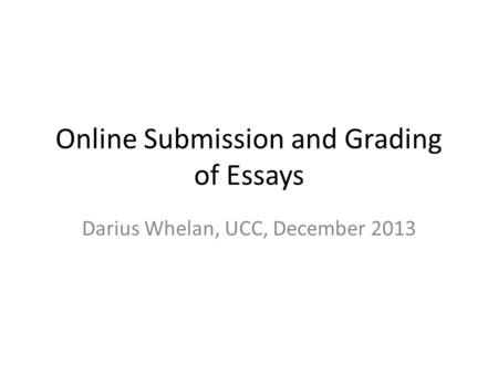 Online Submission and Grading of Essays Darius Whelan, UCC, December 2013.