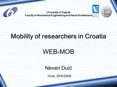 University of Zagreb Faculty of Mechanical Engineering and Naval Architecture Mobility of researchers in Croatia WEB-MOB Hvar, 29/9/2006 Neven Duić.
