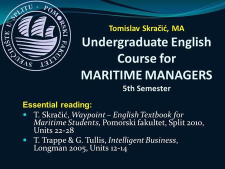 Essential reading: T. Skračić, Waypoint – English Textbook for Maritime Students, Pomorski fakultet, Split 2010, Units 22-28 T. Trappe & G. Tullis, Intelligent.