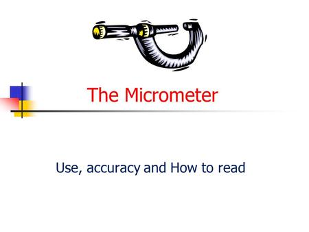 The Micrometer Use, accuracy and How to read. Use and accuracy 1. A micrometer is a precision instrument which is used to measure components to a very.