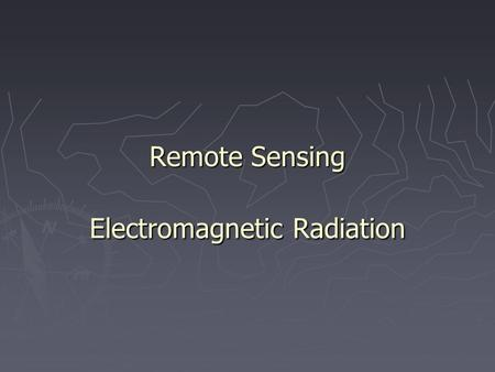 Remote Sensing Electromagnetic Radiation. Remote Sensing Definition I want to know how God created this world. I am not interested in this or that phenomenon,