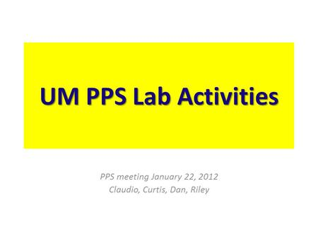 UM PPS Lab Activities PPS meeting January 22, 2012 Claudio, Curtis, Dan, Riley.