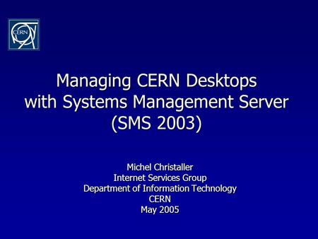 Managing CERN Desktops with Systems Management Server (SMS 2003) Michel Christaller Internet Services Group Department of Information Technology CERN May.