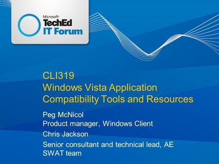 CLI319 Windows Vista Application Compatibility Tools and Resources Peg McNicol Product manager, Windows Client Chris Jackson Senior consultant and technical.
