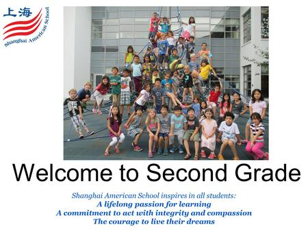 Welcome to Second Grade Shanghai American School inspires in all students: A lifelong passion for learning A commitment to act with integrity and compassion.