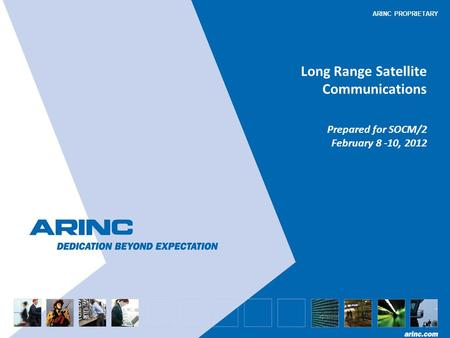 ARINC PROPRIETARY Long Range Satellite Communications Prepared for SOCM/2 February 8 -10, 2012.