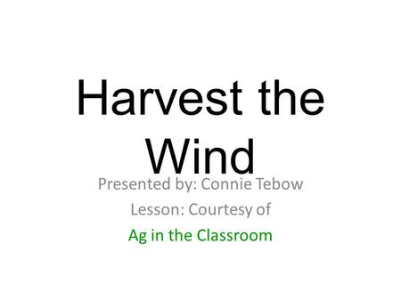 Harvest the Wind Presented by: Connie Tebow Lesson: Courtesy of Ag in the Classroom.