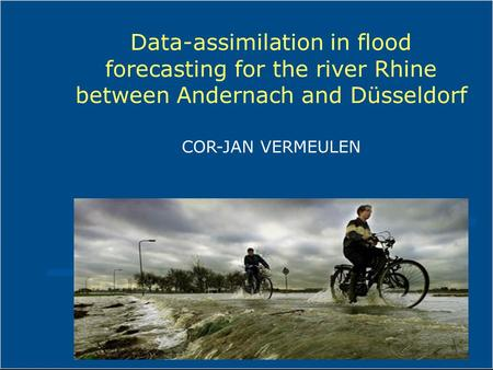 Data-assimilation in flood forecasting for the river Rhine between Andernach and Düsseldorf COR-JAN VERMEULEN.