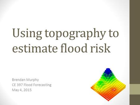 Using topography to estimate flood risk Brendan Murphy CE 397 Flood Forecasting May 4, 2015.
