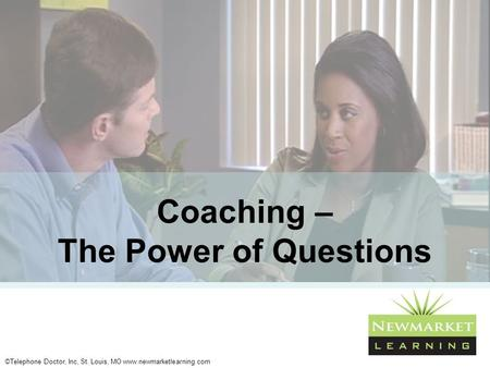 ©Telephone Doctor, Inc, St. Louis, MO www.newmarketlearning.com Coaching – The Power of Questions.