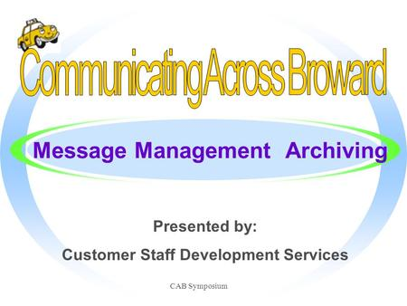 CAB Symposium Message Management Archiving Presented by: Customer Staff Development Services.