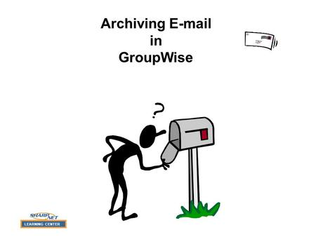 LEARNING CENTER Archiving E-mail in GroupWise LEARNING CENTER Demonstration Menu (Click to Select) Archiving Messages Retrieving Archived Messages What.