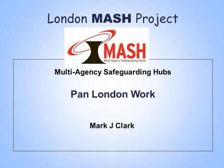 London MASH Project Multi-Agency Safeguarding Hubs Pan London Work Mark J Clark.