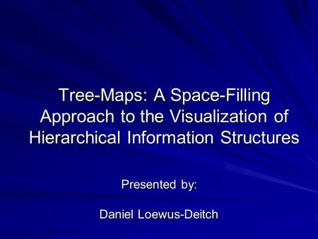 Tree-Maps: A Space-Filling Approach to the Visualization of Hierarchical Information Structures Presented by: Daniel Loewus-Deitch.