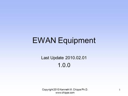 EWAN Equipment Last Update 2010.02.01 1.0.0 Copyright 2010 Kenneth M. Chipps Ph.D. www.chipps.com 1.