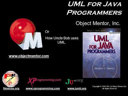 UML for Java Programmers Object Mentor, Inc. Copyright  1998-2001 by Object Mentor, Inc All Rights Reserved www.objectmentor.com www.junit.orgwww.xprogramming.comfitnesse.org.