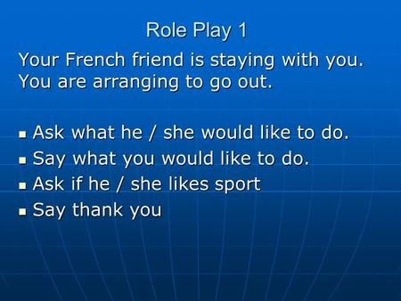 Role Play 1 Your French friend is staying with you. You are arranging to go out. Ask what he / she would like to do. Ask what he / she would like to do.