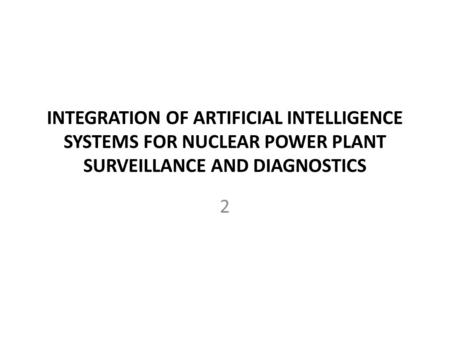 INTEGRATION OF ARTIFICIAL INTELLIGENCE SYSTEMS FOR NUCLEAR POWER PLANT SURVEILLANCE AND DIAGNOSTICS 2.