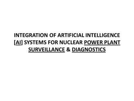 INTEGRATION OF ARTIFICIAL INTELLIGENCE [AI] SYSTEMS FOR NUCLEAR POWER PLANT SURVEILLANCE & DIAGNOSTICS.
