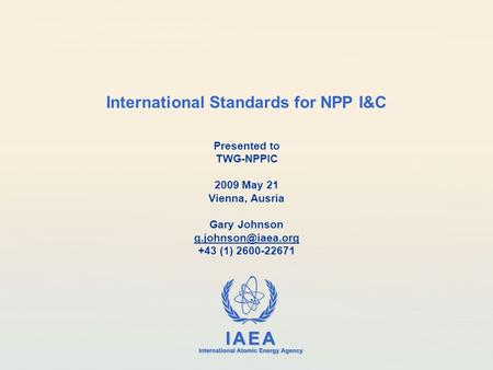 IAEA International Atomic Energy Agency International Standards for NPP I&C Presented to TWG-NPPIC 2009 May 21 Vienna, Ausria Gary Johnson