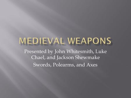 Presented by John Whitesmith, Luke Chael, and Jackson Shewmake Swords, Polearms, and Axes.