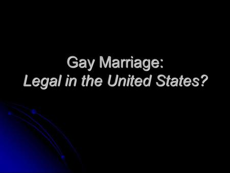 Gay Marriage: Legal in the United States?. What is Marriage? The state of being united to a person of the opposite sex as husband or wife in a legal,