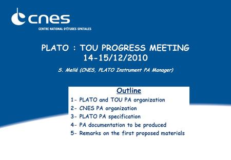 PLATO : TOU PROGRESS MEETING 14-15/12/2010 S. Mellé (CNES, PLATO Instrument PA Manager) Outline 1- PLATO and TOU PA organization 2- CNES PA organization.