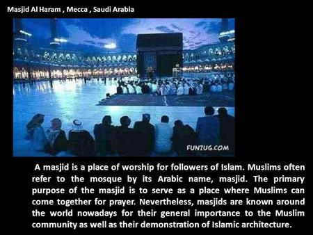 A masjid is a place of worship for followers of Islam. Muslims often refer to the mosque by its Arabic name, masjid. The primary purpose of the masjid.