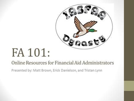 FA 101: Online Resources for Financial Aid Administrators Presented by: Matt Brown, Erick Danielson, and Tristan Lynn.