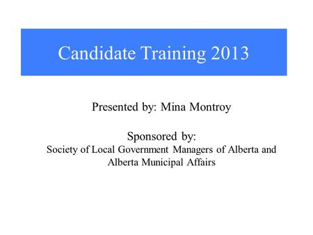 Candidate Training 2013 Presented by: Mina Montroy Sponsored by: Society of Local Government Managers of Alberta and Alberta Municipal Affairs.