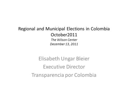 Regional and Municipal Elections in Colombia October2011 The Wilson Center December 13, 2011 Elisabeth Ungar Bleier Executive Director Transparencia por.